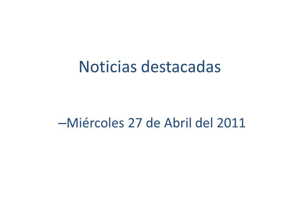 Noticias destacadas – Miércoles 27 de Abril del 2011