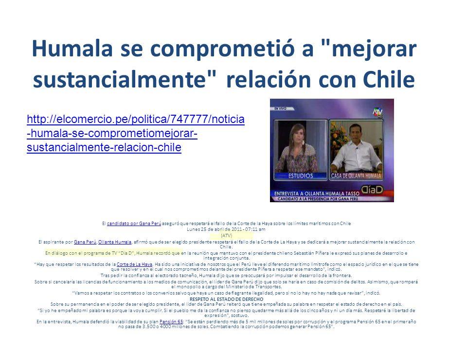 Humala se comprometió a mejorar sustancialmente relación con Chile El candidato por Gana Perú aseguró que respetará el fallo de la Corte de la Haya sobre los límites marítimos con Chilecandidato por Gana Perú Lunes 25 de abril de 2011 - 07:11 am (ATV) El aspirante por Gana Perú, Ollanta Humala, afirmó que de ser elegido presidente respetará el fallo de la Corte de La Haya y se dedicará a mejorar sustancialmente la relación con Chile.Gana PerúOllanta Humala En diálogo con el programa de TV Día D, Humala recordó que en la reunión que mantuvo con el presidente chileno Sebastián Piñera le expresó sus planes de desarrollo e integración conjunta.