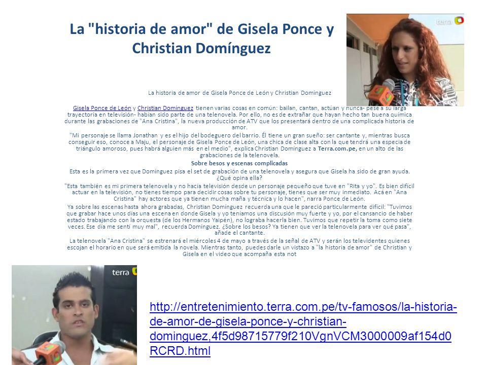 La historia de amor de Gisela Ponce y Christian Domínguez La historia de amor de Gisela Ponce de León y Christian Domínguez Gisela Ponce de LeónGisela Ponce de León y Christian Domínguez tienen varias cosas en común: bailan, cantan, actúan y nunca- pese a su larga trayectoria en televisión- habían sido parte de una telenovela.