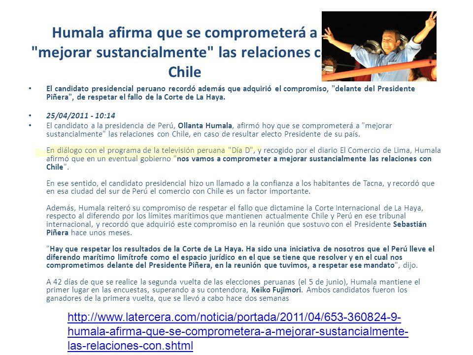 Humala afirma que se comprometerá a mejorar sustancialmente las relaciones con Chile El candidato presidencial peruano recordó además que adquirió el compromiso, delante del Presidente Piñera , de respetar el fallo de la Corte de La Haya.