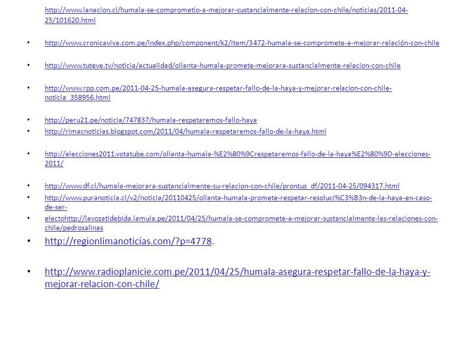 http://www.lanacion.cl/humala-se-comprometio-a-mejorar-sustancialmente-relacion-con-chile/noticias/2011-04- 25/101620.html http://www.cronicaviva.com.pe/index.php/component/k2/item/3472-humala-se-compromete-a-mejorar-relación-con-chile http://www.tuteve.tv/noticia/actualidad/ollanta-humala-promete-mejorara-sustancialmente-relacion-con-chile http://www.rpp.com.pe/2011-04-25-humala-asegura-respetar-fallo-de-la-haya-y-mejorar-relacion-con-chile- noticia_358956.html http://www.rpp.com.pe/2011-04-25-humala-asegura-respetar-fallo-de-la-haya-y-mejorar-relacion-con-chile- noticia_358956.html http://peru21.pe/noticia/747837/humala-respetaremos-fallo-haya http://rimacnoticias.blogspot.com/2011/04/humala-respetaremos-fallo-de-la-haya.html http://elecciones2011.votatube.com/ollanta-humala-%E2%80%9Crespetaremos-fallo-de-la-haya%E2%80%9D-elecciones- 2011/ http://elecciones2011.votatube.com/ollanta-humala-%E2%80%9Crespetaremos-fallo-de-la-haya%E2%80%9D-elecciones- 2011/ http://www.df.cl/humala-mejorara-sustancialmente-su-relacion-con-chile/prontus_df/2011-04-25/094317.html http://www.puranoticia.cl/v2/noticia/20110425/ollanta-humala-promete-respetar-resoluci%C3%B3n-de-la-haya-en-caso- de-ser- http://www.puranoticia.cl/v2/noticia/20110425/ollanta-humala-promete-respetar-resoluci%C3%B3n-de-la-haya-en-caso- de-ser- electohttp://lavozatidebida.lamula.pe/2011/04/25/humala-se-compromete-a-mejorar-sustancialmente-las-relaciones-con- chile/pedrosalinas electohttp://lavozatidebida.lamula.pe/2011/04/25/humala-se-compromete-a-mejorar-sustancialmente-las-relaciones-con- chile/pedrosalinas http://regionlimanoticias.com/ p=4778.