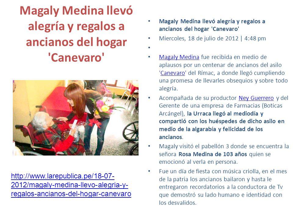 Magaly Medina llevó alegría y regalos a ancianos del hogar Canevaro Miercoles, 18 de julio de 2012 | 4:48 pm Magaly Medina fue recibida en medio de aplausos por un centenar de ancianos del asilo Canevaro del Rímac, a donde llegó cumpliendo una promesa de llevarles obsequios y sobre todo alegría.