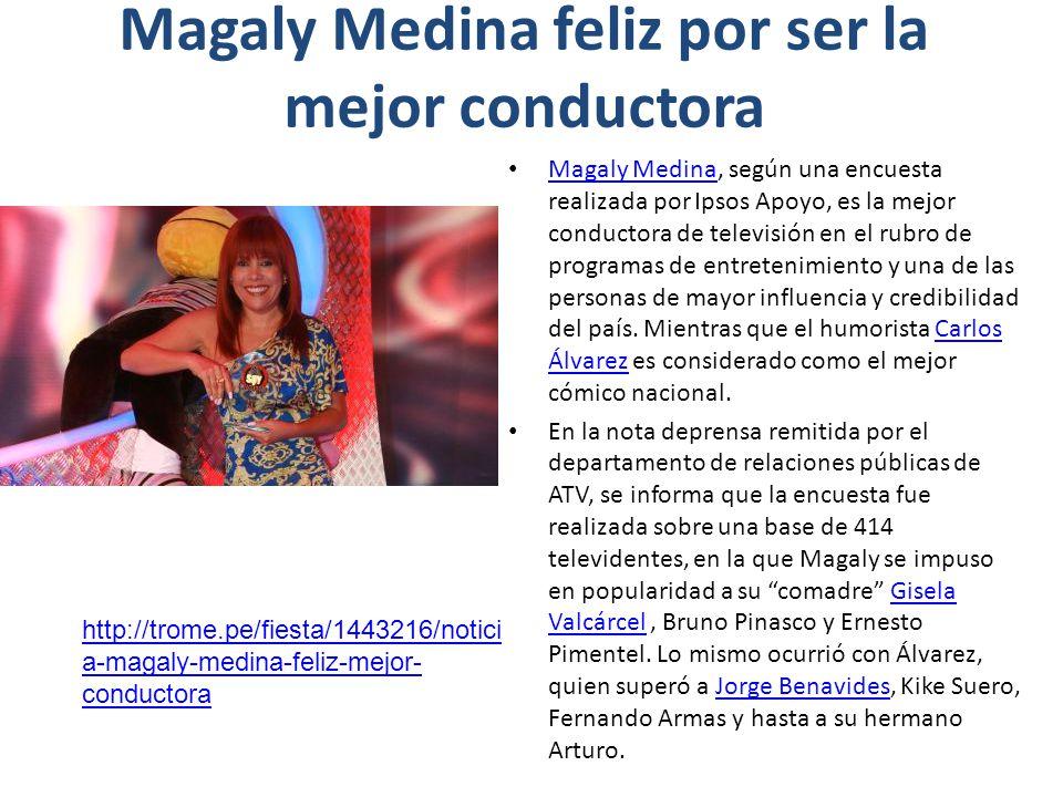Magaly Medina feliz por ser la mejor conductora Magaly Medina, según una encuesta realizada por Ipsos Apoyo, es la mejor conductora de televisión en el rubro de programas de entretenimiento y una de las personas de mayor influencia y credibilidad del país.