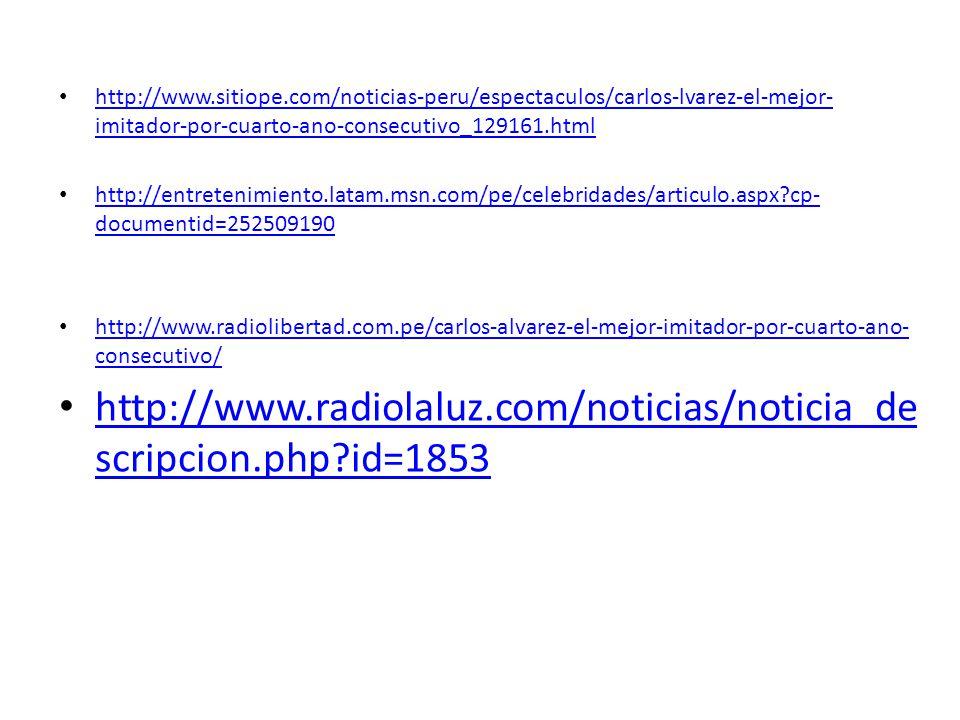 http://www.sitiope.com/noticias-peru/espectaculos/carlos-lvarez-el-mejor- imitador-por-cuarto-ano-consecutivo_129161.html http://www.sitiope.com/noticias-peru/espectaculos/carlos-lvarez-el-mejor- imitador-por-cuarto-ano-consecutivo_129161.html http://entretenimiento.latam.msn.com/pe/celebridades/articulo.aspx cp- documentid=252509190 http://entretenimiento.latam.msn.com/pe/celebridades/articulo.aspx cp- documentid=252509190 http://www.radiolibertad.com.pe/carlos-alvarez-el-mejor-imitador-por-cuarto-ano- consecutivo/ http://www.radiolibertad.com.pe/carlos-alvarez-el-mejor-imitador-por-cuarto-ano- consecutivo/ http://www.radiolaluz.com/noticias/noticia_de scripcion.php id=1853 http://www.radiolaluz.com/noticias/noticia_de scripcion.php id=1853