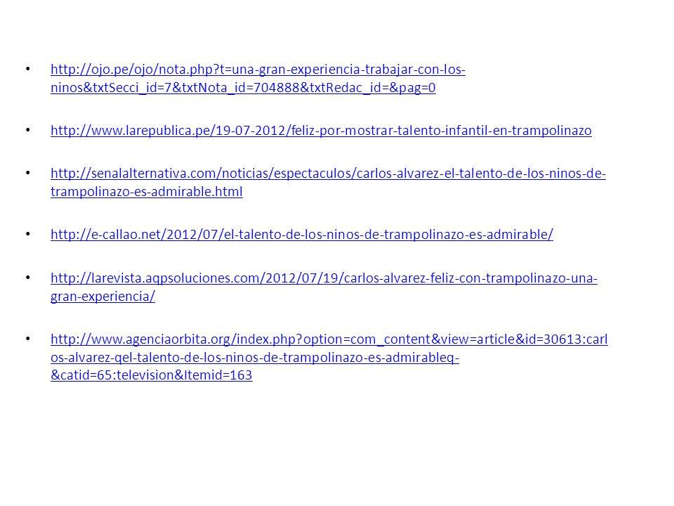 http://ojo.pe/ojo/nota.php t=una-gran-experiencia-trabajar-con-los- ninos&txtSecci_id=7&txtNota_id=704888&txtRedac_id=&pag=0 http://ojo.pe/ojo/nota.php t=una-gran-experiencia-trabajar-con-los- ninos&txtSecci_id=7&txtNota_id=704888&txtRedac_id=&pag=0 http://www.larepublica.pe/19-07-2012/feliz-por-mostrar-talento-infantil-en-trampolinazo http://senalalternativa.com/noticias/espectaculos/carlos-alvarez-el-talento-de-los-ninos-de- trampolinazo-es-admirable.html http://senalalternativa.com/noticias/espectaculos/carlos-alvarez-el-talento-de-los-ninos-de- trampolinazo-es-admirable.html http://e-callao.net/2012/07/el-talento-de-los-ninos-de-trampolinazo-es-admirable/ http://larevista.aqpsoluciones.com/2012/07/19/carlos-alvarez-feliz-con-trampolinazo-una- gran-experiencia/ http://larevista.aqpsoluciones.com/2012/07/19/carlos-alvarez-feliz-con-trampolinazo-una- gran-experiencia/ http://www.agenciaorbita.org/index.php option=com_content&view=article&id=30613:carl os-alvarez-qel-talento-de-los-ninos-de-trampolinazo-es-admirableq- &catid=65:television&Itemid=163 http://www.agenciaorbita.org/index.php option=com_content&view=article&id=30613:carl os-alvarez-qel-talento-de-los-ninos-de-trampolinazo-es-admirableq- &catid=65:television&Itemid=163