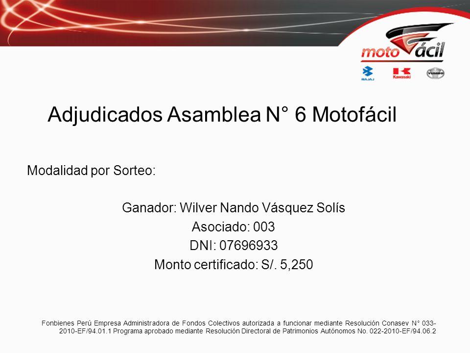 Adjudicados Asamblea N° 6 Motofácil Modalidad por Sorteo: Ganador: Wilver Nando Vásquez Solís Asociado: 003 DNI: 07696933 Monto certificado: S/. 5,250