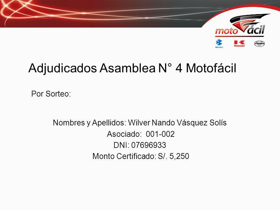 Adjudicados Asamblea N° 4 Motofácil Por Sorteo: Nombres y Apellidos: Wilver Nando Vásquez Solís Asociado: 001-002 DNI: 07696933 Monto Certificado: S/.