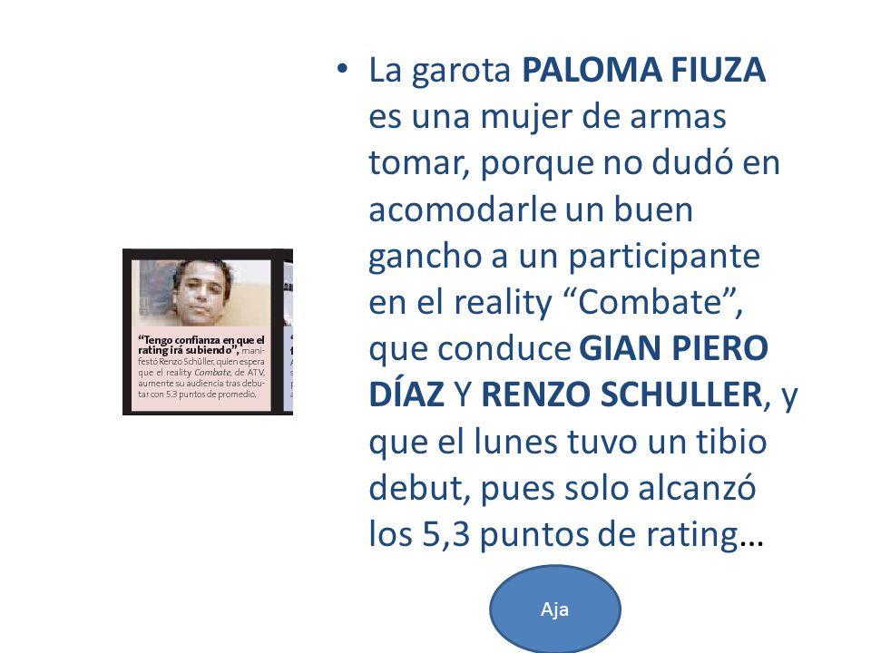 La garota PALOMA FIUZA es una mujer de armas tomar, porque no dudó en acomodarle un buen gancho a un participante en el reality Combate, que conduce GIAN PIERO DÍAZ Y RENZO SCHULLER, y que el lunes tuvo un tibio debut, pues solo alcanzó los 5,3 puntos de rating… Aja