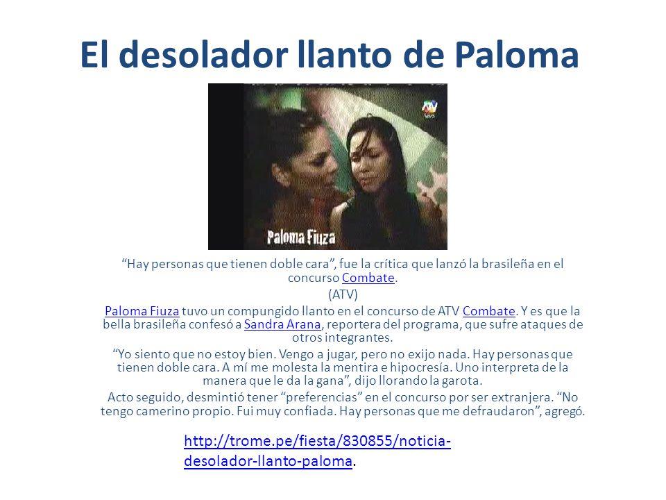 El desolador llanto de Paloma Hay personas que tienen doble cara, fue la crítica que lanzó la brasileña en el concurso Combate.Combate (ATV) Paloma FiuzaPaloma Fiuza tuvo un compungido llanto en el concurso de ATV Combate.