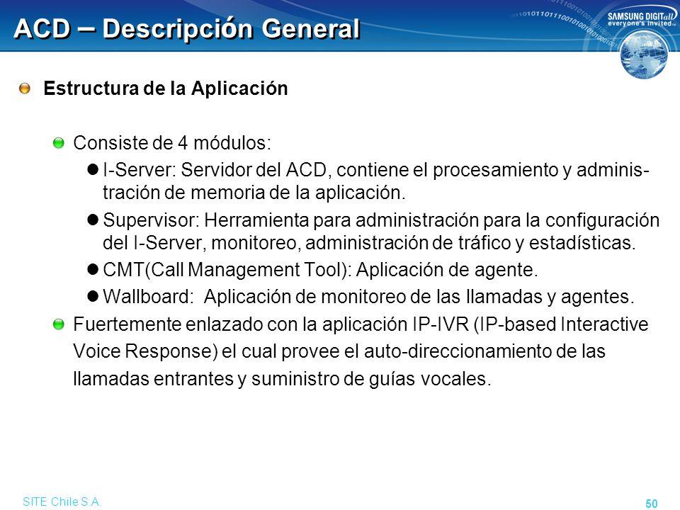 SITE Chile S.A. 50 ACD – Descripci ó n General Estructura de la Aplicación Consiste de 4 módulos: I-Server: Servidor del ACD, contiene el procesamient