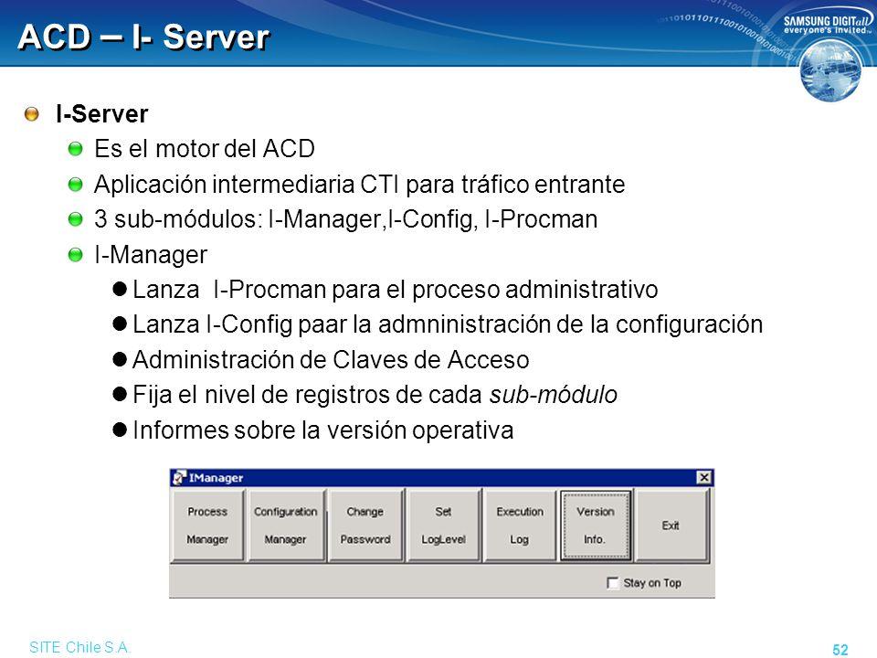 SITE Chile S.A. 52 ACD – I- Server I-Server Es el motor del ACD Aplicación intermediaria CTI para tráfico entrante 3 sub-módulos: I-Manager,I-Config,