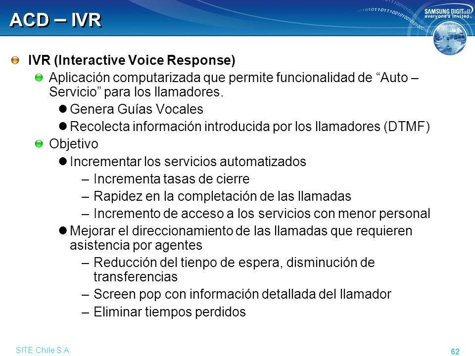 SITE Chile S.A. 62 ACD – IVR IVR (Interactive Voice Response) Aplicación computarizada que permite funcionalidad de Auto – Servicio para los llamadore