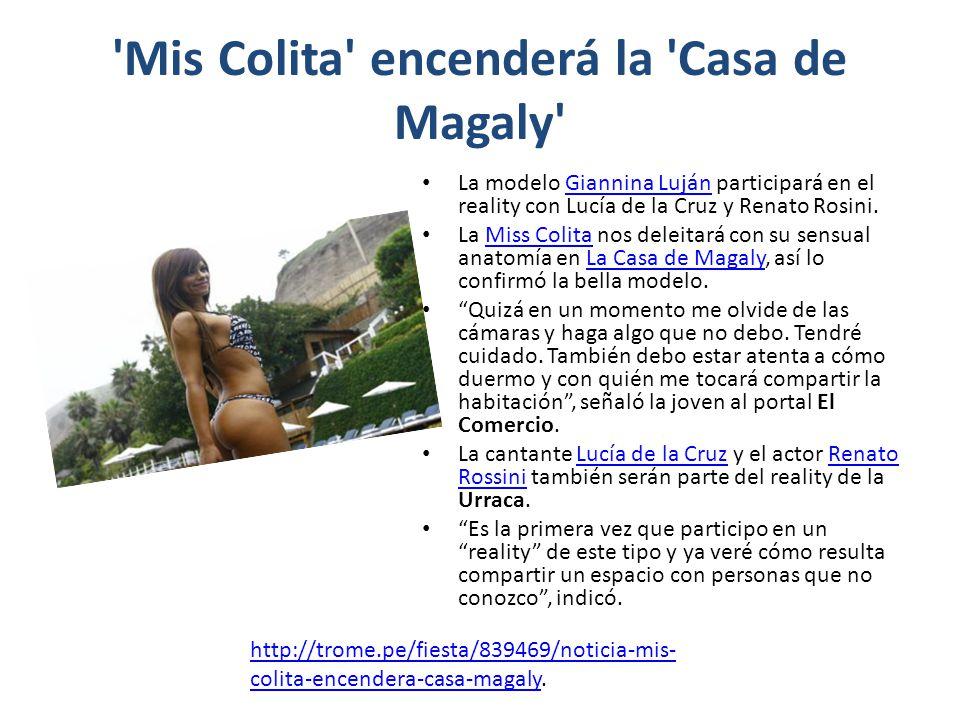 'Mis Colita' encenderá la 'Casa de Magaly' La modelo Giannina Luján participará en el reality con Lucía de la Cruz y Renato Rosini.Giannina Luján La M
