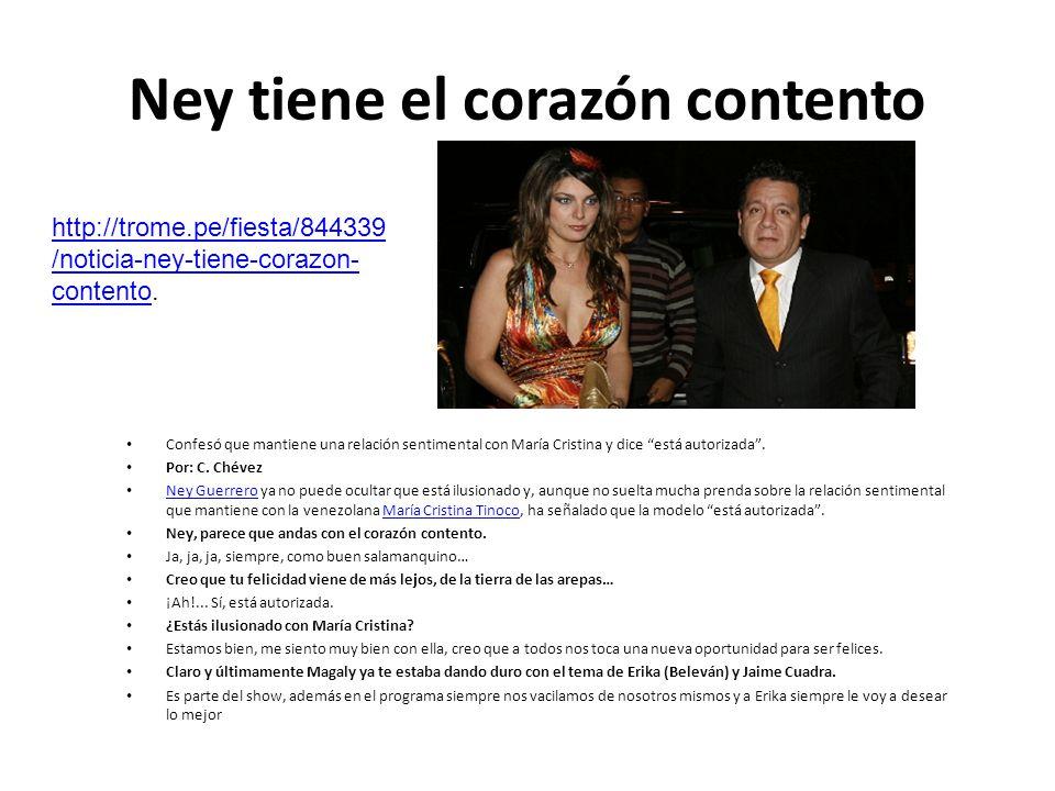 Ney tiene el corazón contento Confesó que mantiene una relación sentimental con María Cristina y dice está autorizada. Por: C. Chévez Ney Guerrero ya