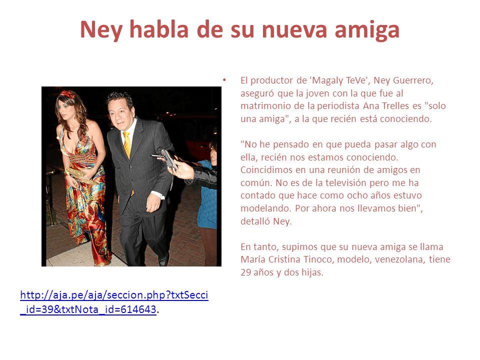 Ney habla de su nueva amiga El productor de Magaly TeVe , Ney Guerrero, aseguró que la joven con la que fue al matrimonio de la periodista Ana Trelles es solo una amiga , a la que recién está conociendo.