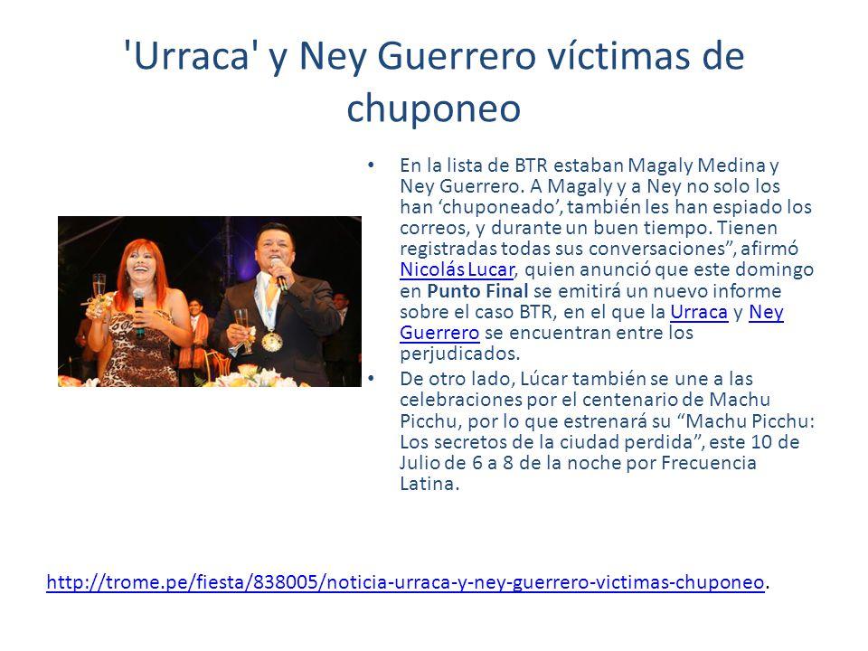 'Urraca' y Ney Guerrero víctimas de chuponeo En la lista de BTR estaban Magaly Medina y Ney Guerrero. A Magaly y a Ney no solo los han chuponeado, tam