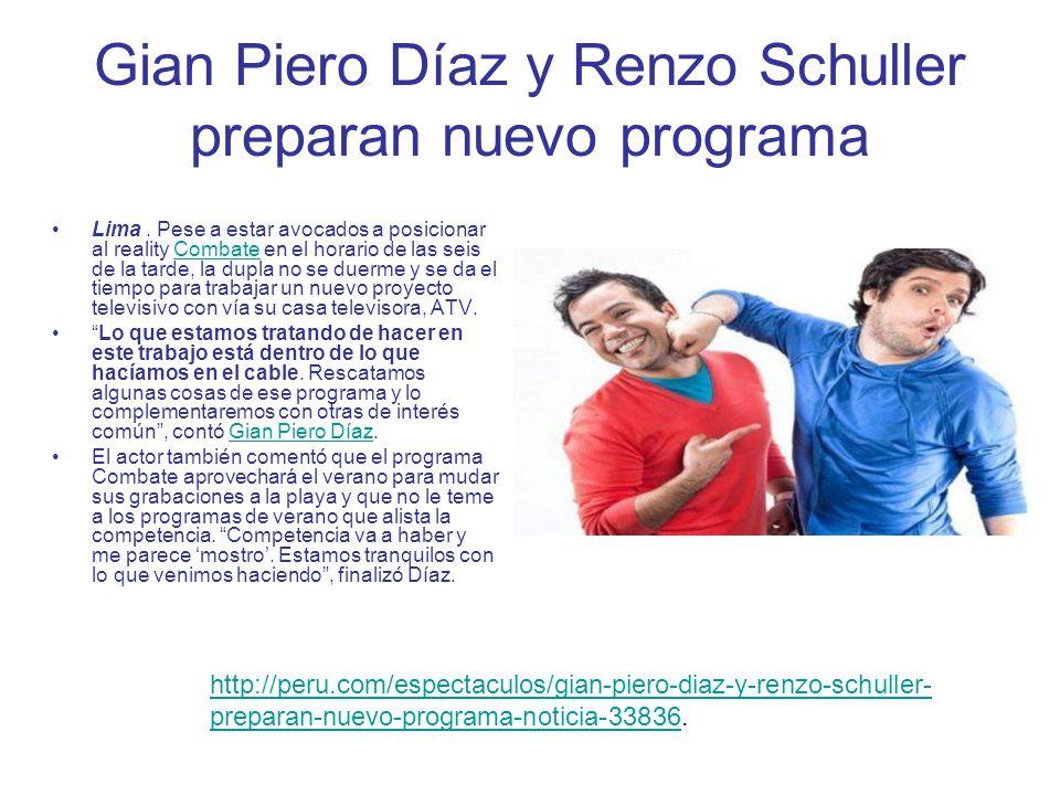Gian Piero Díaz y Renzo Schuller preparan nuevo programa Lima. Pese a estar avocados a posicionar al reality Combate en el horario de las seis de la t