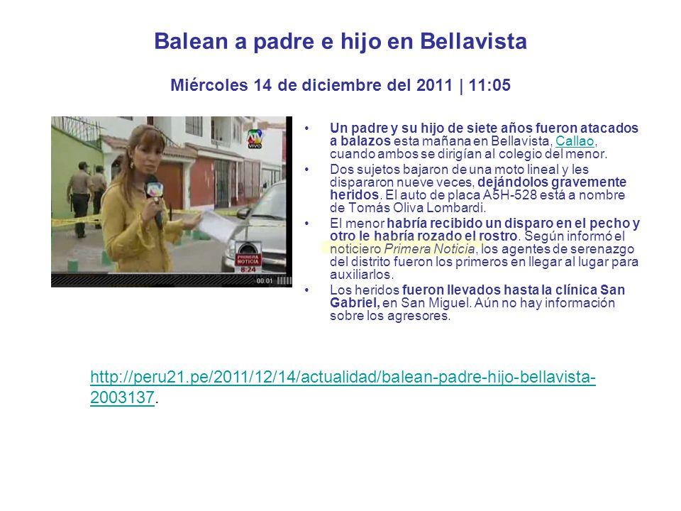 http://www.tuteve.tv/noticia/actualidad/41790/2011-12-14-padre-e-hijo-quedan- gravemente-heridos-tras-ser-baleados-en-bell.http://www.tuteve.tv/noticia/actualidad/41790/2011-12-14-padre-e-hijo-quedan- gravemente-heridos-tras-ser-baleados-en-bell http://trome.pe/actualidad/1347882/noticia-padre-hijo-resultan-heridos-balacera.http://trome.pe/actualidad/1347882/noticia-padre-hijo-resultan-heridos-balacera http://ojo.pe/ojo/nota.php?txtSecci_id=51&txtNota_id=660491.http://ojo.pe/ojo/nota.php?txtSecci_id=51&txtNota_id=660491 http://www.cronicaviva.com.pe/index.php/crimen/52-crimen/32854-disparan- contra-hombre-y-su-hijo-de-siete-anos-en-bellavista.http://www.cronicaviva.com.pe/index.php/crimen/52-crimen/32854-disparan- contra-hombre-y-su-hijo-de-siete-anos-en-bellavista