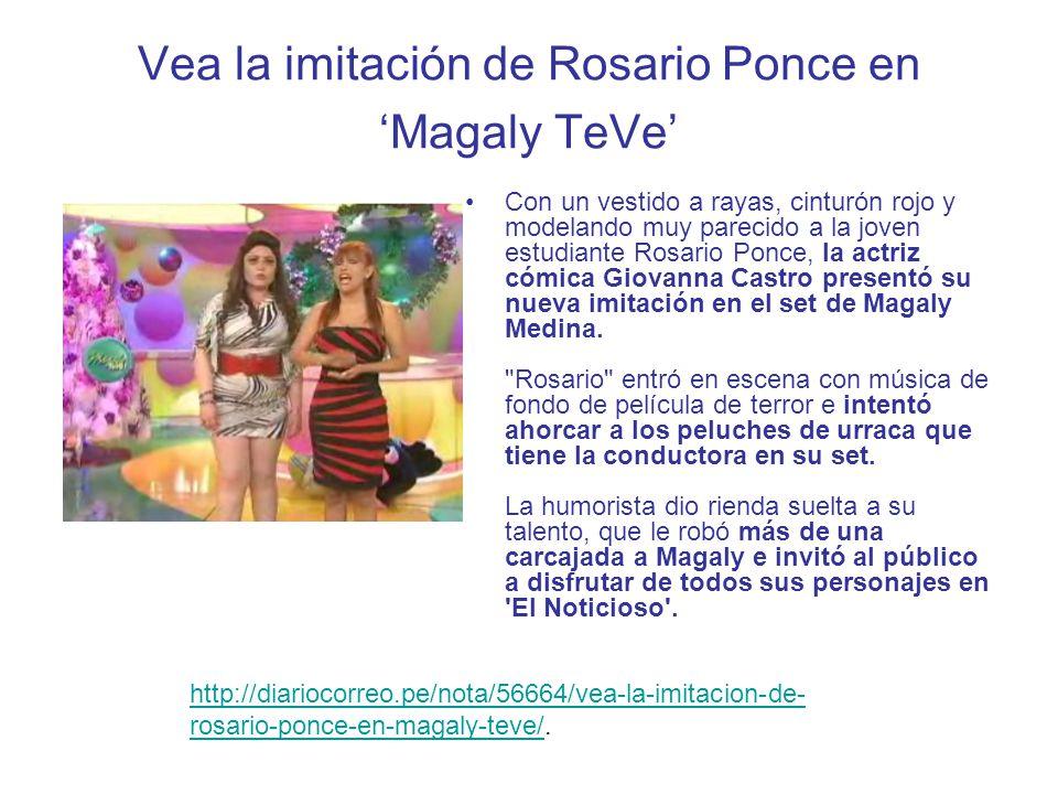 http://trome.pe/fiesta/1347913/noticia-parodian-rosario-ponce-magaly- teve.http://trome.pe/fiesta/1347913/noticia-parodian-rosario-ponce-magaly- teve http://magaly.tuteve.tv/noticia/espectaculos/41926/2011-12-14-rosario- tamalito-ponce-causa-sensacion-en-twitter-y-facebook.http://magaly.tuteve.tv/noticia/espectaculos/41926/2011-12-14-rosario- tamalito-ponce-causa-sensacion-en-twitter-y-facebook http://aja.pe/aja/seccion.php?txtSecci_id=39&txtNota_id=660479.http://aja.pe/aja/seccion.php?txtSecci_id=39&txtNota_id=660479 http://www.generaccion.com/noticia/133737/video-parodia-rosario- ponce-hizo-reir-magaly-medina.http://www.generaccion.com/noticia/133737/video-parodia-rosario- ponce-hizo-reir-magaly-medina http://peru.com/espectaculos/video-rosario-ponce-ataca-magaly- medina-noticia-33858http://peru.com/espectaculos/video-rosario-ponce-ataca-magaly- medina-noticia-33858 http://www.netjoven.pe/noticias/78254/Video-Vea-la-parodia-a-Rosario- Ponce.htmlhttp://www.netjoven.pe/noticias/78254/Video-Vea-la-parodia-a-Rosario- Ponce.html