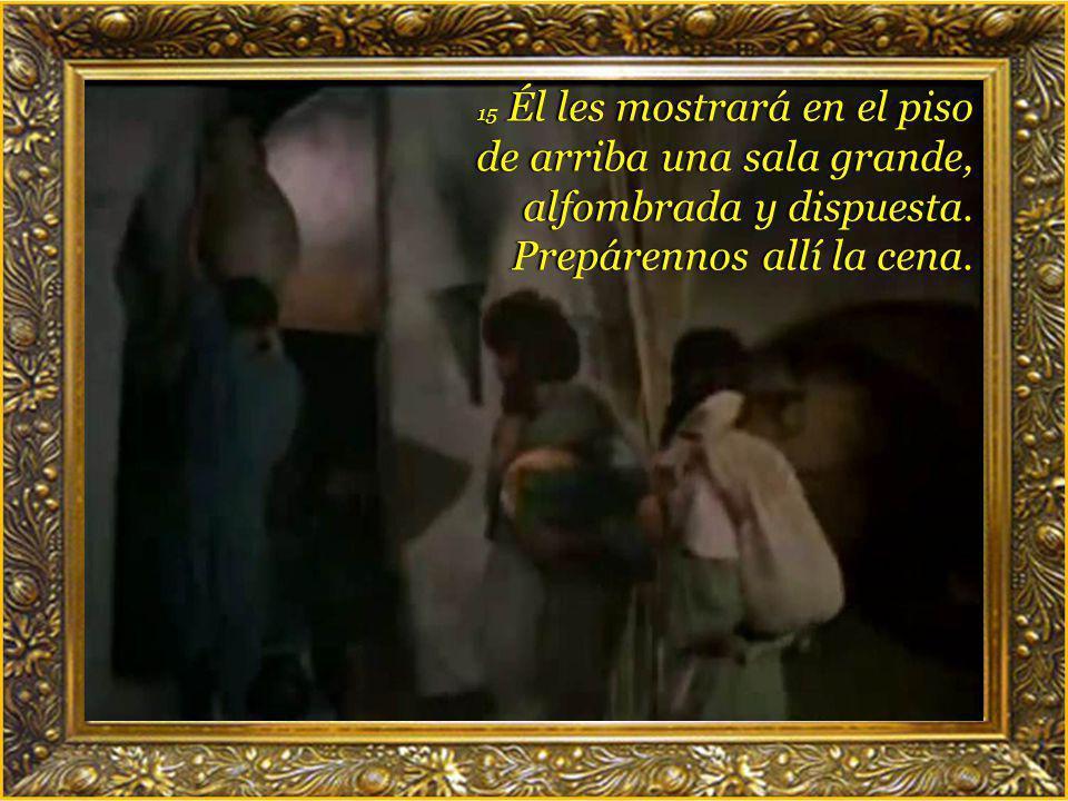 14 y allí donde entre díganle al dueño: El Maestro dice ¿Dónde está la sala en la que he de celebrar la cena de pascua con mis discípulos?