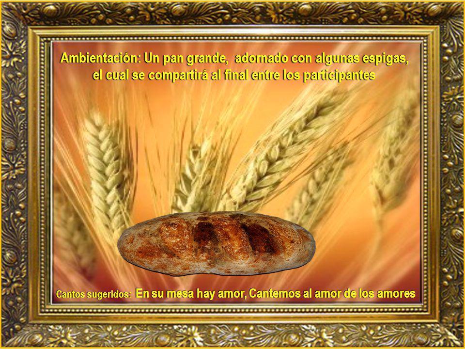 Ambientación: Un pan grande, adornado con algunas espigas, el cual se compartirá al final entre los participantes Cantos sugeridos: En su mesa hay amor, Cantemos al amor de los amores