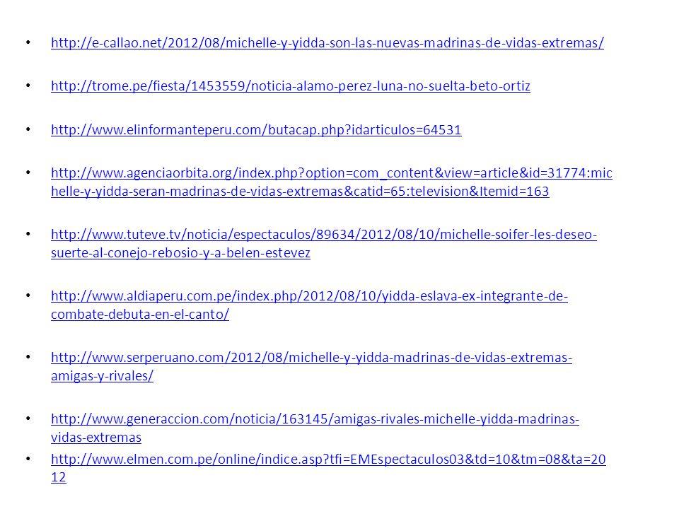 http://e-callao.net/2012/08/michelle-y-yidda-son-las-nuevas-madrinas-de-vidas-extremas/ http://trome.pe/fiesta/1453559/noticia-alamo-perez-luna-no-suelta-beto-ortiz http://www.elinformanteperu.com/butacap.php?idarticulos=64531 http://www.agenciaorbita.org/index.php?option=com_content&view=article&id=31774:mic helle-y-yidda-seran-madrinas-de-vidas-extremas&catid=65:television&Itemid=163 http://www.agenciaorbita.org/index.php?option=com_content&view=article&id=31774:mic helle-y-yidda-seran-madrinas-de-vidas-extremas&catid=65:television&Itemid=163 http://www.tuteve.tv/noticia/espectaculos/89634/2012/08/10/michelle-soifer-les-deseo- suerte-al-conejo-rebosio-y-a-belen-estevez http://www.tuteve.tv/noticia/espectaculos/89634/2012/08/10/michelle-soifer-les-deseo- suerte-al-conejo-rebosio-y-a-belen-estevez http://www.aldiaperu.com.pe/index.php/2012/08/10/yidda-eslava-ex-integrante-de- combate-debuta-en-el-canto/ http://www.aldiaperu.com.pe/index.php/2012/08/10/yidda-eslava-ex-integrante-de- combate-debuta-en-el-canto/ http://www.serperuano.com/2012/08/michelle-y-yidda-madrinas-de-vidas-extremas- amigas-y-rivales/ http://www.serperuano.com/2012/08/michelle-y-yidda-madrinas-de-vidas-extremas- amigas-y-rivales/ http://www.generaccion.com/noticia/163145/amigas-rivales-michelle-yidda-madrinas- vidas-extremas http://www.generaccion.com/noticia/163145/amigas-rivales-michelle-yidda-madrinas- vidas-extremas http://www.elmen.com.pe/online/indice.asp?tfi=EMEspectaculos03&td=10&tm=08&ta=20 12 http://www.elmen.com.pe/online/indice.asp?tfi=EMEspectaculos03&td=10&tm=08&ta=20 12