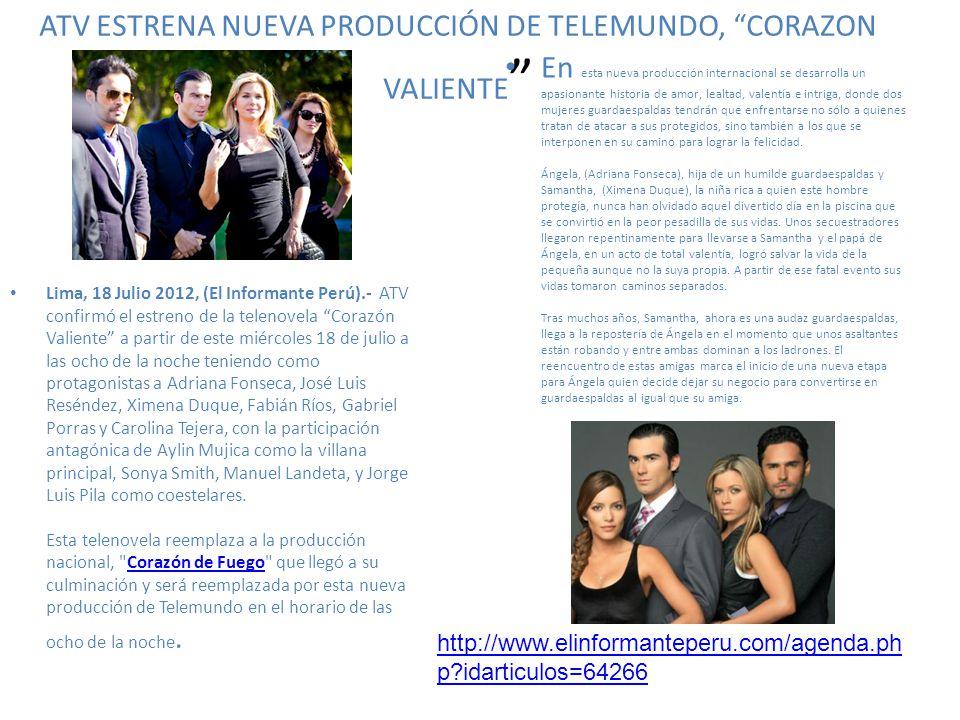 ATV ESTRENA NUEVA PRODUCCIÓN DE TELEMUNDO, CORAZON VALIENTE Lima, 18 Julio 2012, (El Informante Perú).- ATV confirmó el estreno de la telenovela Coraz