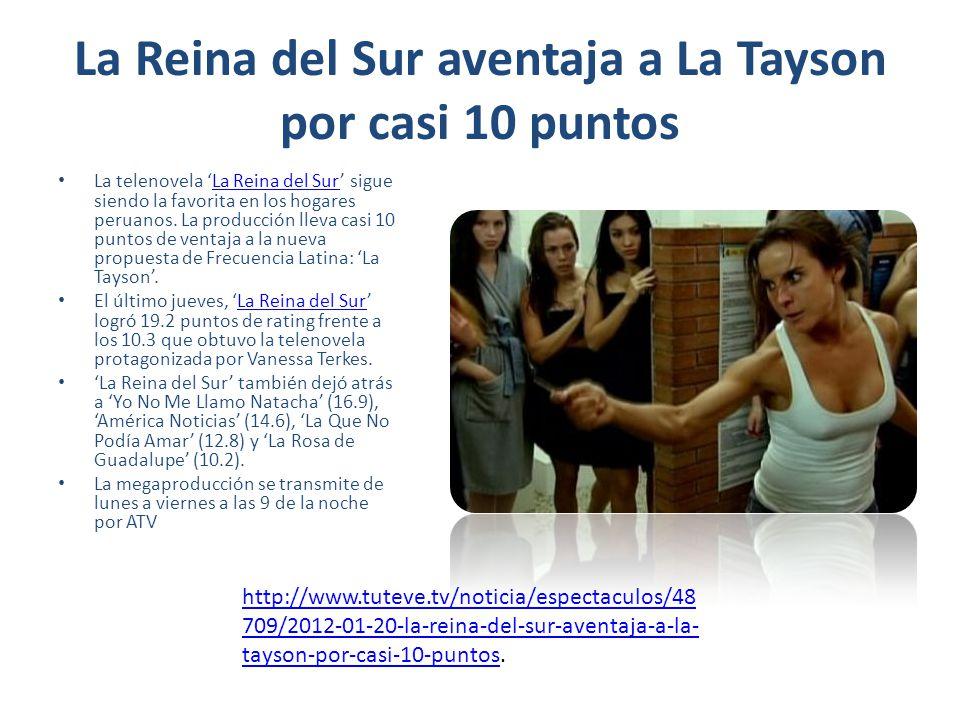 La Reina del Sur aventaja a La Tayson por casi 10 puntos La telenovela La Reina del Sur sigue siendo la favorita en los hogares peruanos. La producció