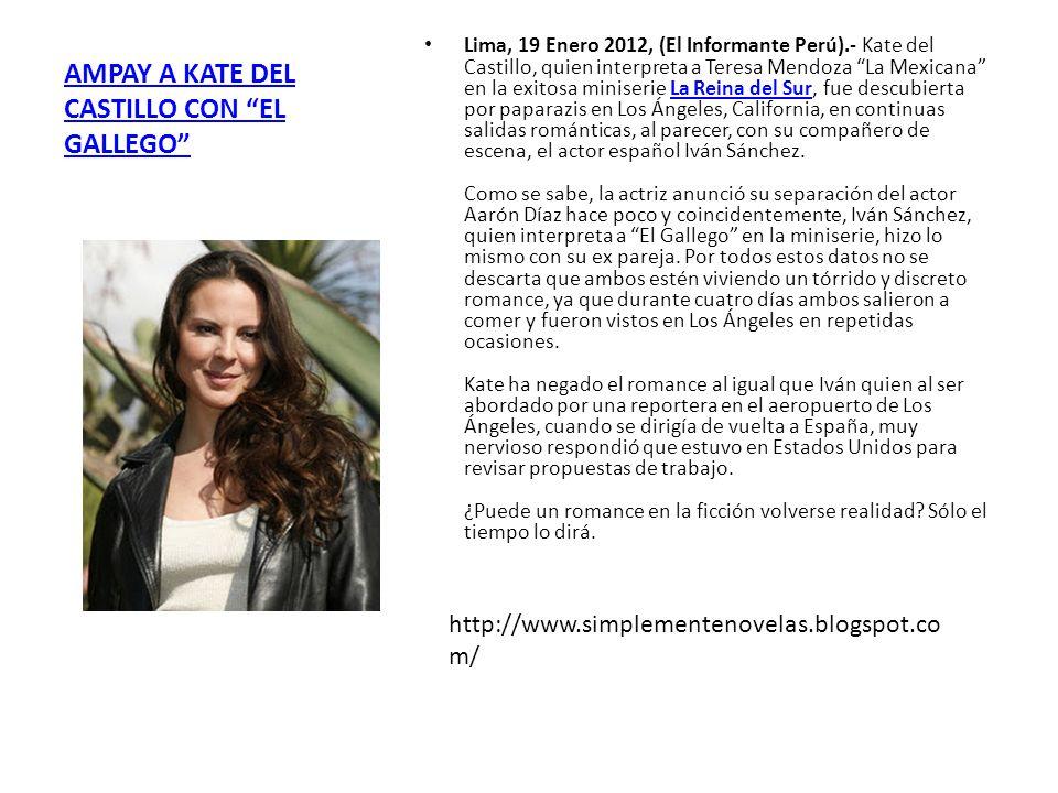 AMPAY A KATE DEL CASTILLO CON EL GALLEGO Lima, 19 Enero 2012, (El Informante Perú).- Kate del Castillo, quien interpreta a Teresa Mendoza La Mexicana