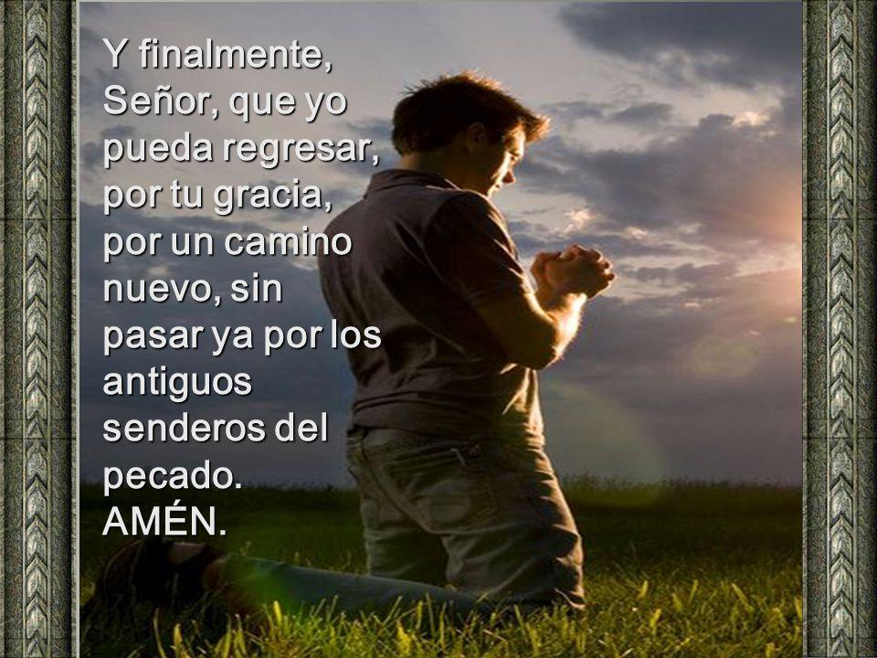 Y finalmente, Señor, que yo pueda regresar, por tu gracia, por un camino nuevo, sin pasar ya por los antiguos senderos del pecado.