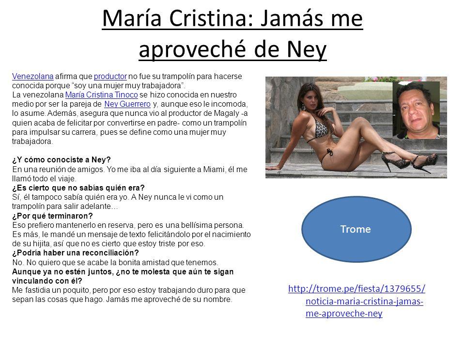 http://trome.pe/fiesta/1379655/ noticia-maria-cristina-jamas- me-aproveche-ney María Cristina: Jamás me aproveché de Ney VenezolanaVenezolana afirma q
