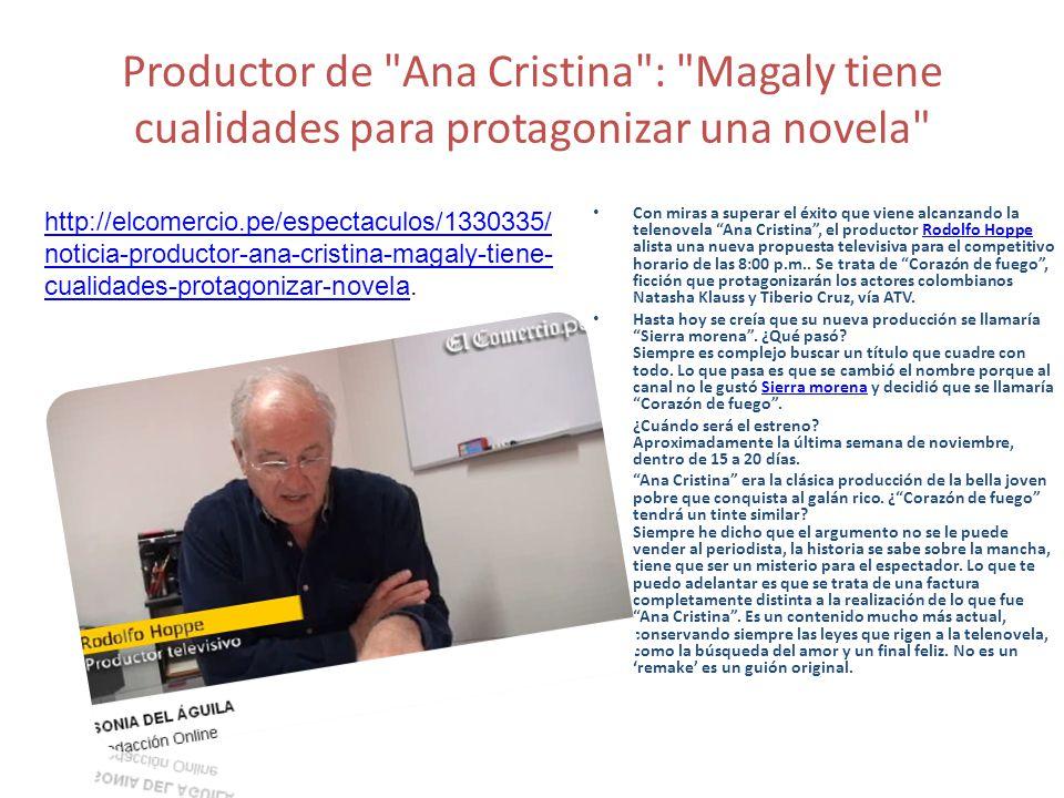 Productor de Ana Cristina : Magaly tiene cualidades para protagonizar una novela Con miras a superar el éxito que viene alcanzando la telenovela Ana Cristina, el productor Rodolfo Hoppe alista una nueva propuesta televisiva para el competitivo horario de las 8:00 p.m..