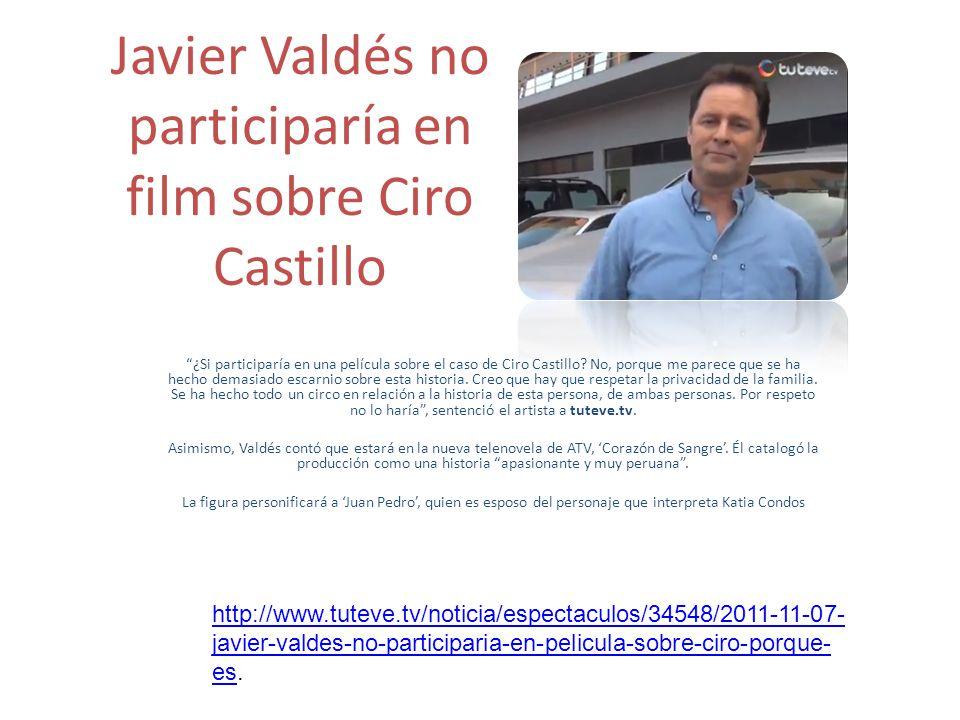 Javier Valdés no participaría en film sobre Ciro Castillo ¿Si participaría en una película sobre el caso de Ciro Castillo? No, porque me parece que se