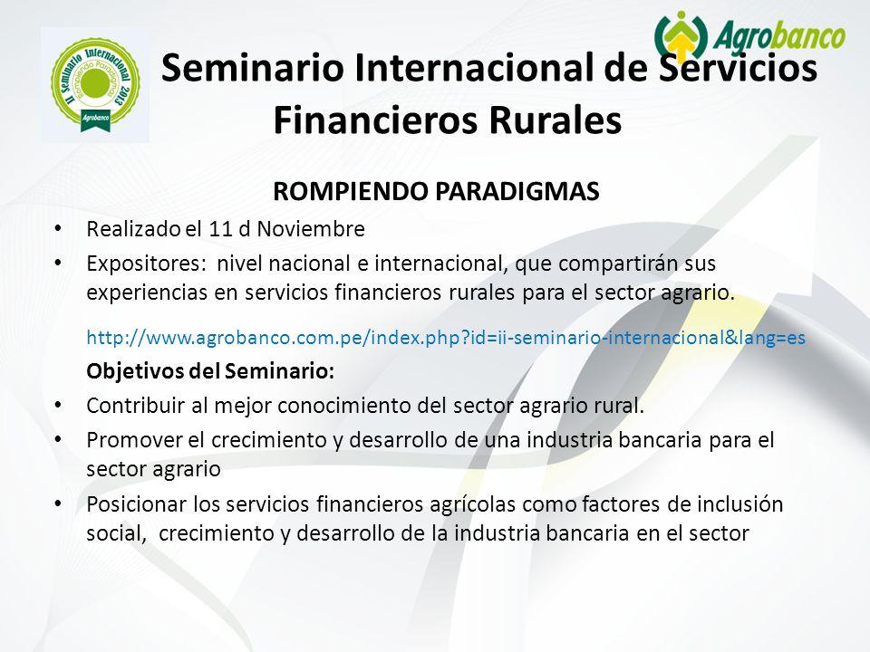 II Seminario Internacional de Servicios Financieros Rurales ROMPIENDO PARADIGMAS Realizado el 11 d Noviembre Expositores: nivel nacional e internacional, que compartirán sus experiencias en servicios financieros rurales para el sector agrario.