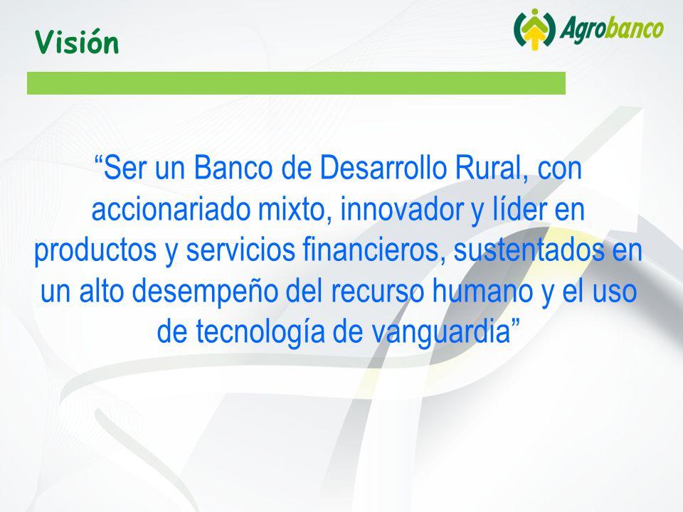 Visión Ser un Banco de Desarrollo Rural, con accionariado mixto, innovador y líder en productos y servicios financieros, sustentados en un alto desempeño del recurso humano y el uso de tecnología de vanguardia