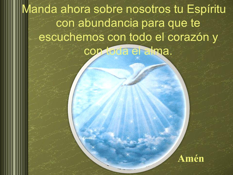 Manda ahora sobre nosotros tu Espíritu con abundancia para que te escuchemos con todo el corazón y con toda el alma.