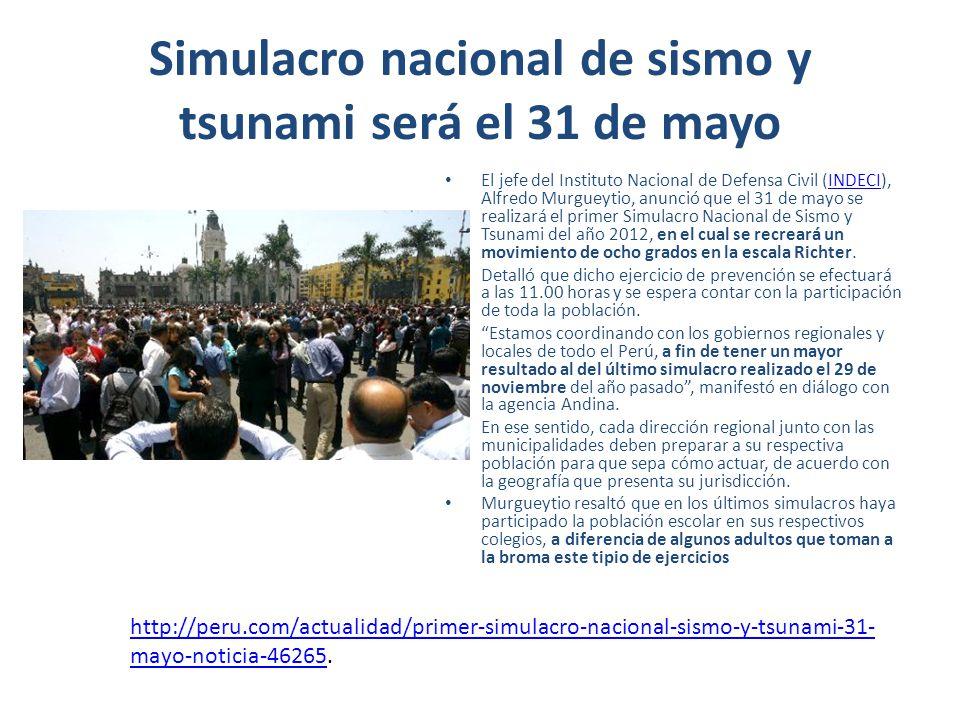 Simulacro nacional de sismo y tsunami será el 31 de mayo El jefe del Instituto Nacional de Defensa Civil (INDECI), Alfredo Murgueytio, anunció que el