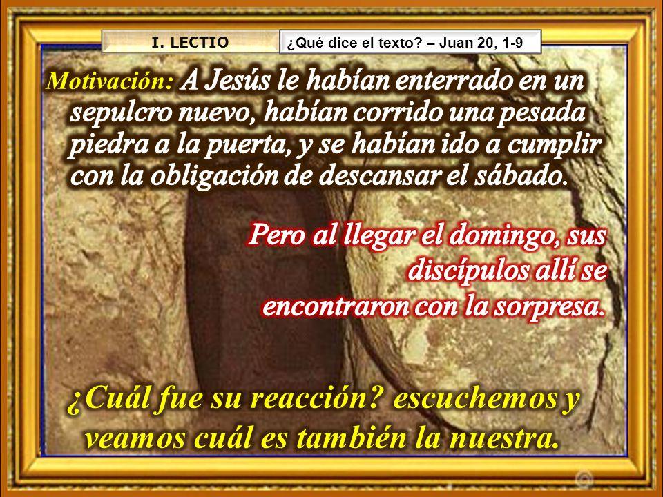 I. LECTIO ¿Qué dice el texto? – Juan 20, 1-9