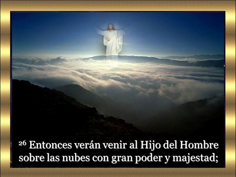 26 Entonces verán venir al Hijo del Hombre sobre las nubes con gran poder y majestad;
