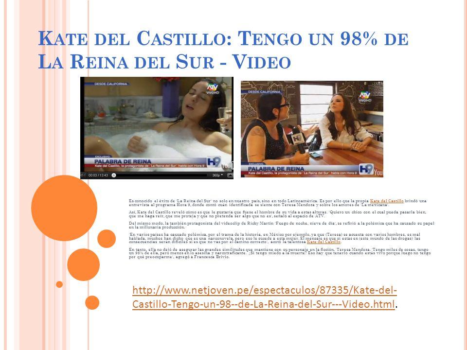 K ATE DEL C ASTILLO : T ENGO UN 98% DE L A R EINA DEL S UR - V IDEO Es conocido el éxito de La Reina del Sur no solo en nuestro país, sino en todo Latinoamérica.