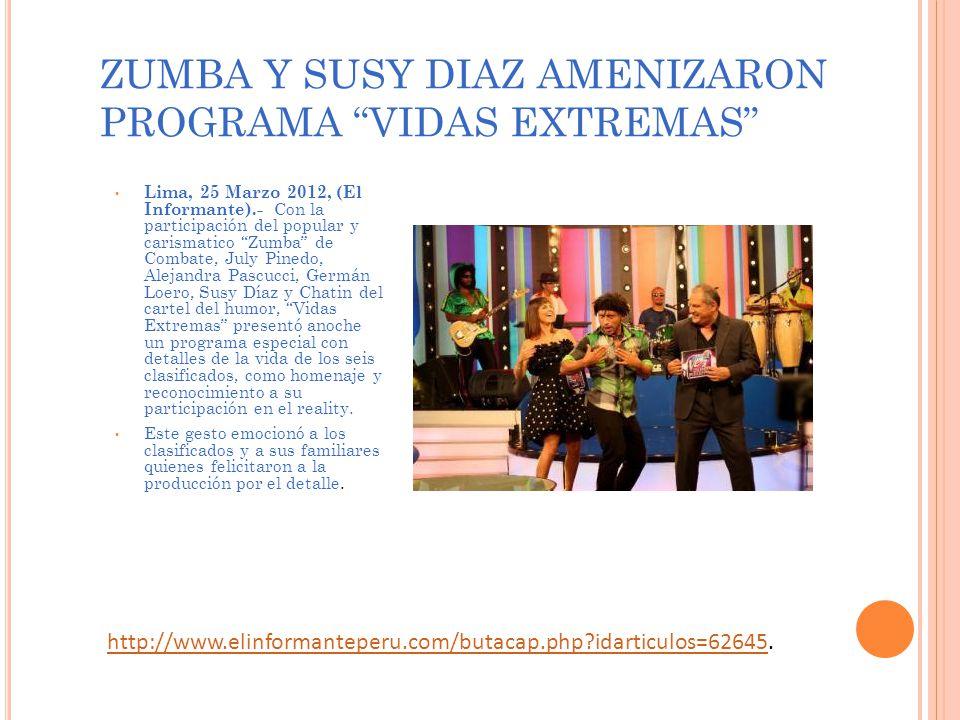 ZUMBA Y SUSY DIAZ AMENIZARON PROGRAMA VIDAS EXTREMAS Lima, 25 Marzo 2012, (El Informante).- Con la participación del popular y carismatico Zumba de Combate, July Pinedo, Alejandra Pascucci, Germán Loero, Susy Díaz y Chatin del cartel del humor, Vidas Extremas presentó anoche un programa especial con detalles de la vida de los seis clasificados, como homenaje y reconocimiento a su participación en el reality.