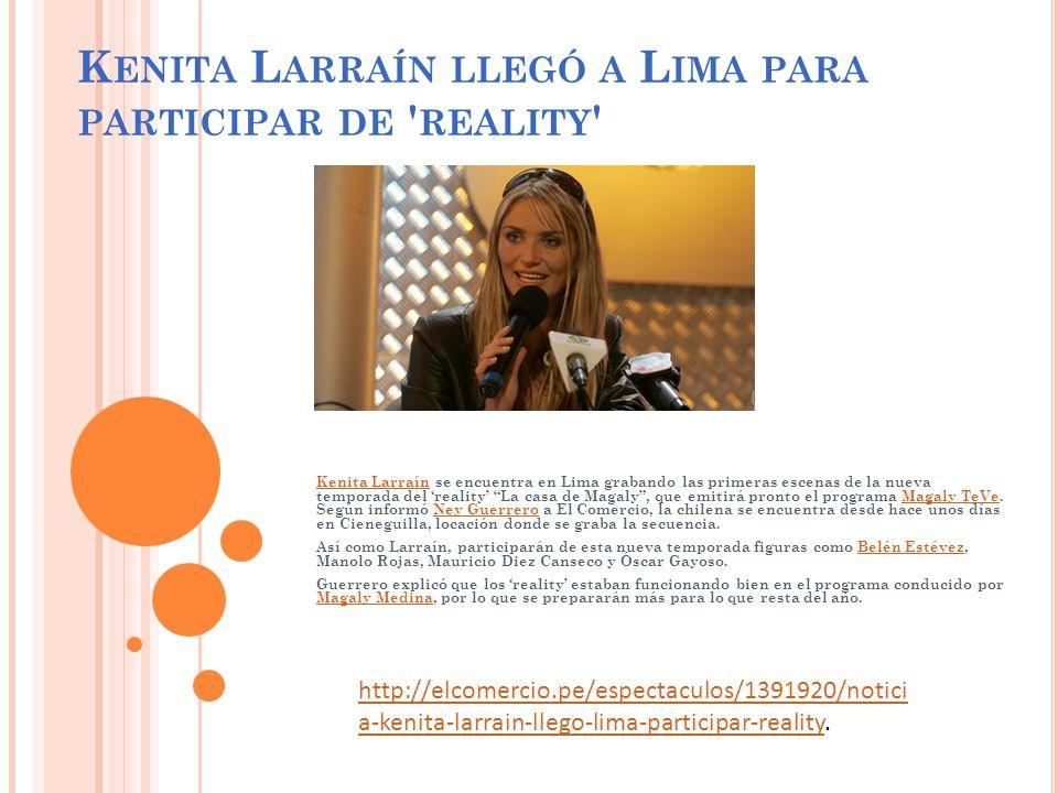 K ENITA L ARRAÍN LLEGÓ A L IMA PARA PARTICIPAR DE REALITY Kenita LarraínKenita Larraín se encuentra en Lima grabando las primeras escenas de la nueva temporada del reality La casa de Magaly, que emitirá pronto el programa Magaly TeVe.