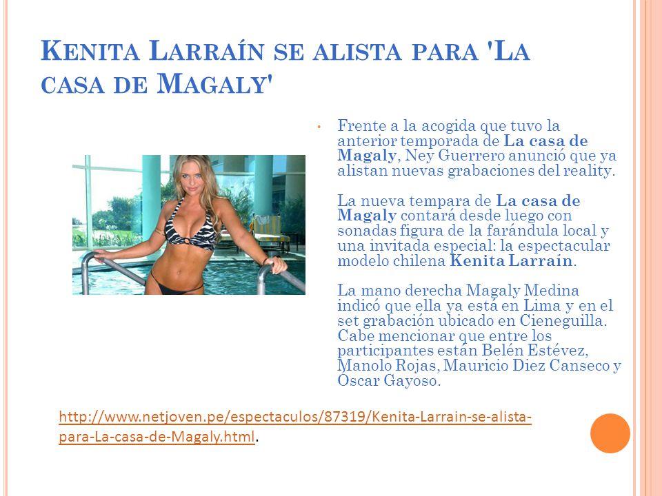 K ENITA L ARRAÍN SE ALISTA PARA L A CASA DE M AGALY Frente a la acogida que tuvo la anterior temporada de La casa de Magaly, Ney Guerrero anunció que ya alistan nuevas grabaciones del reality.