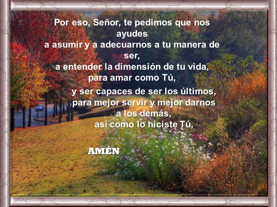 Señor Jesús, nos has mostrado tanto con tu vida, y con tus enseñanzas, que para ser el más importante de todos, es cuestión de servir y darse a los de