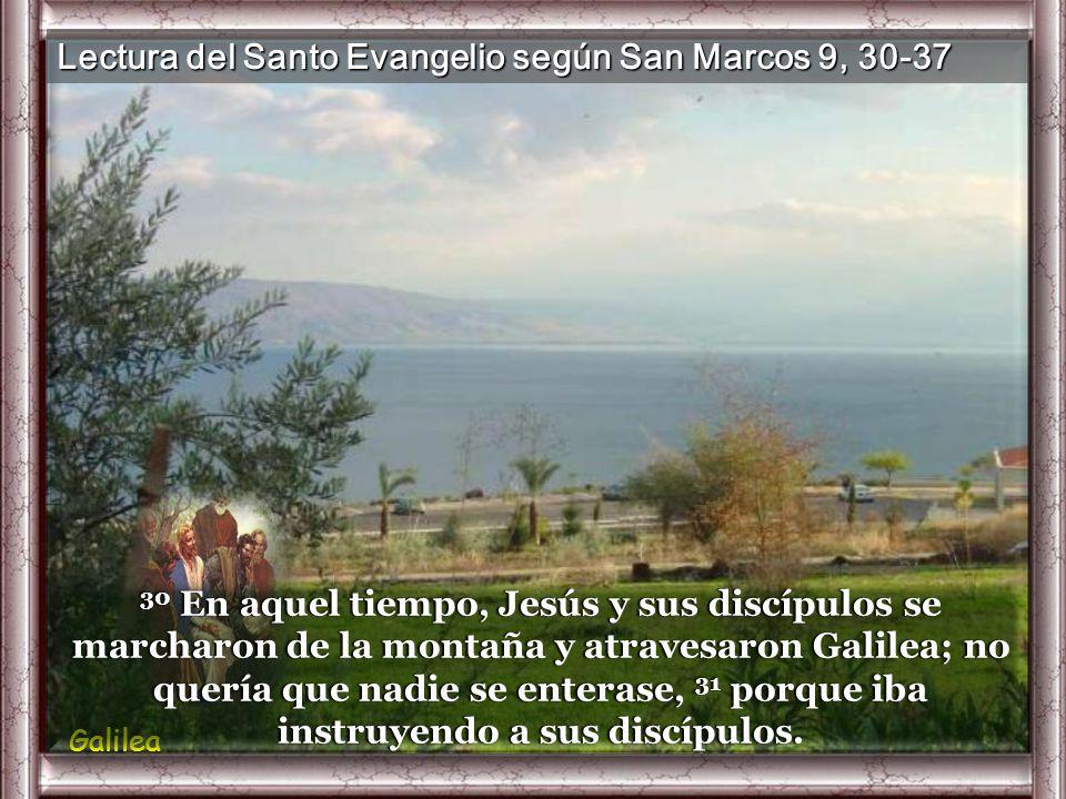 Lectura del Santo Evangelio según San Marcos 9, 30-37 Galilea 30 En aquel tiempo, Jesús y sus discípulos se marcharon de la montaña y atravesaron Galilea; no quería que nadie se enterase, 31 porque iba instruyendo a sus discípulos.