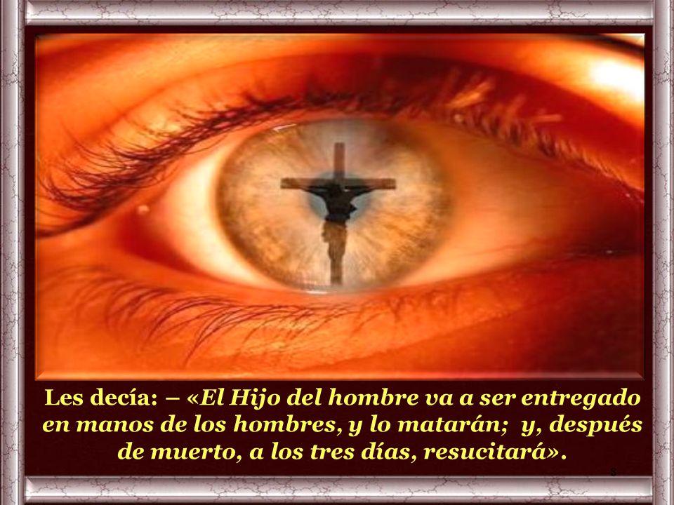 Les decía: – «El Hijo del hombre va a ser entregado en manos de los hombres, y lo matarán; y, después de muerto, a los tres días, resucitará».