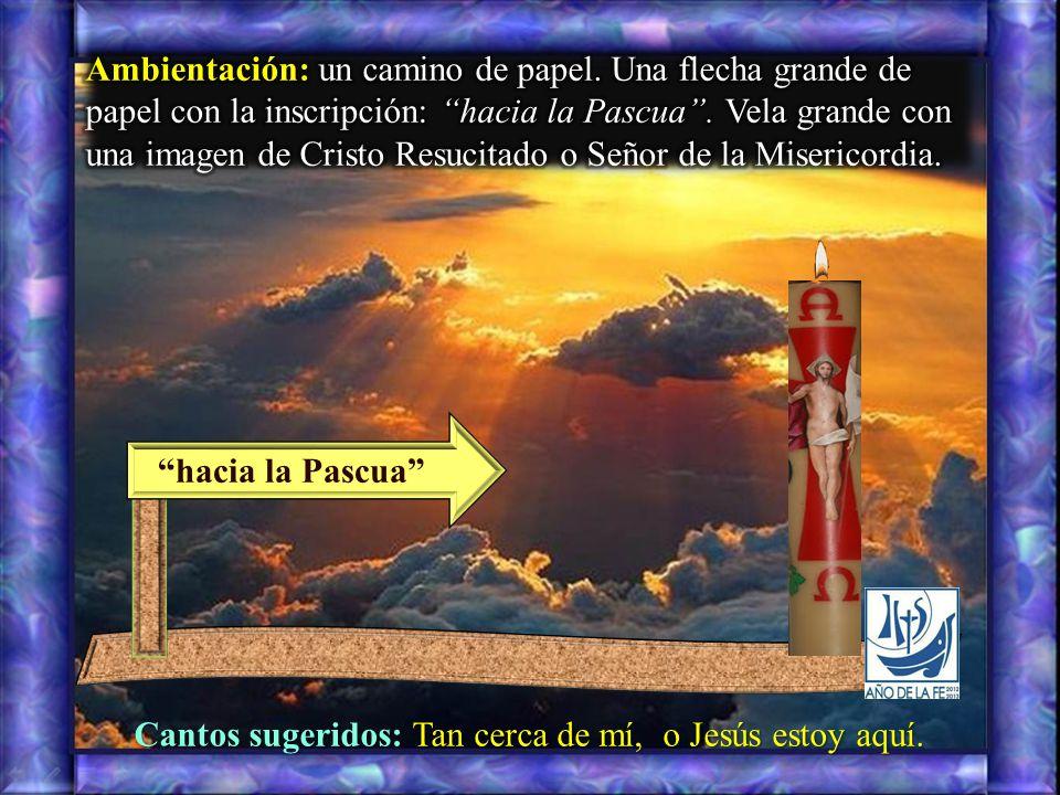 hacia la Pascua Cantos sugeridos: Tan cerca de mí, o Jesús estoy aquí.