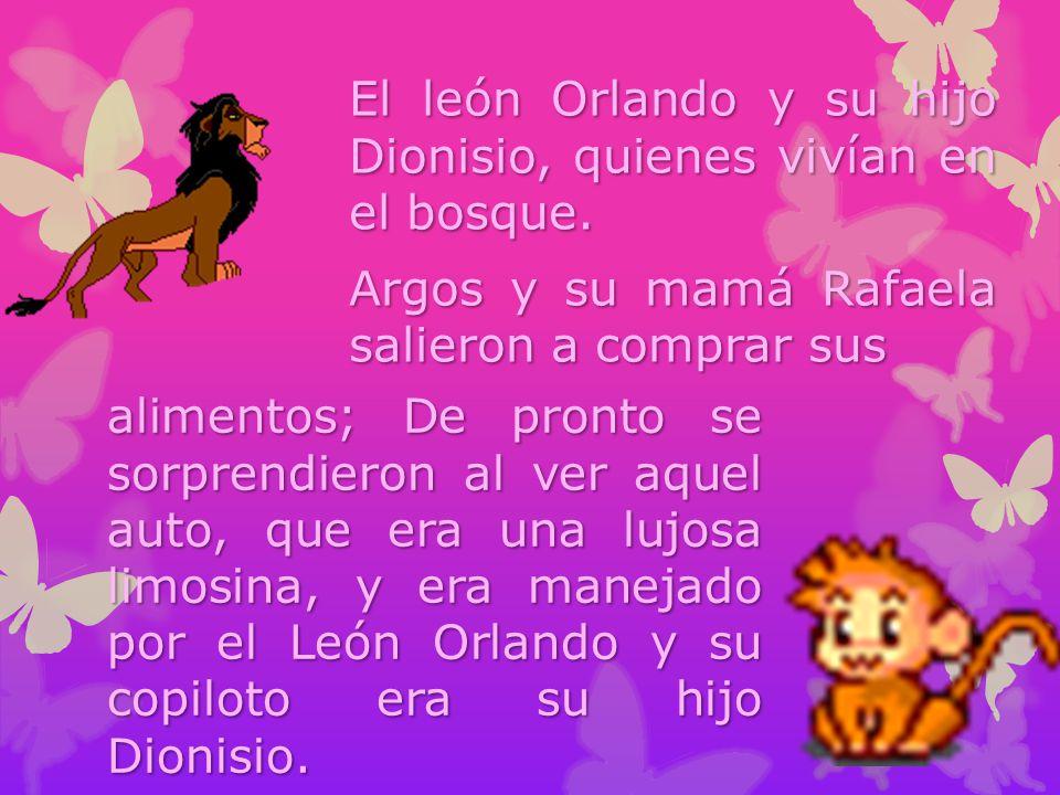 El león Orlando y su hijo Dionisio, quienes vivían en el bosque. Argos y su mamá Rafaela salieron a comprar sus alimentos; De pronto se sorprendieron