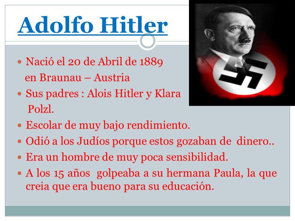 Adolfo Hitler Nació el 20 de Abril de 1889 en Braunau – Austria Sus padres : Alois Hitler y Klara Polzl. Escolar de muy bajo rendimiento. Odió a los J