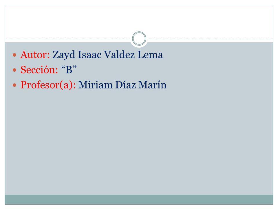 Autor: Zayd Isaac Valdez Lema Sección: B Profesor(a): Miriam Díaz Marín